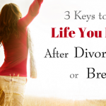 3 Keys to A Life You Love After Divorce or Breakup
